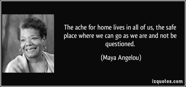 quote-the-ache-for-home-lives-in-all-of-us-the-safe-place-where-we-can-go-as-we-are-and-not-be-maya-angelou-5539